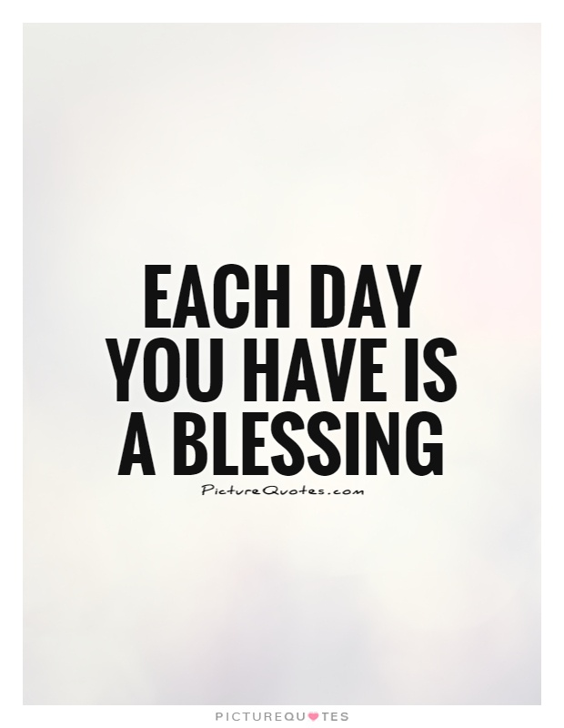 Each day you have is a blessing Picture Quote #1