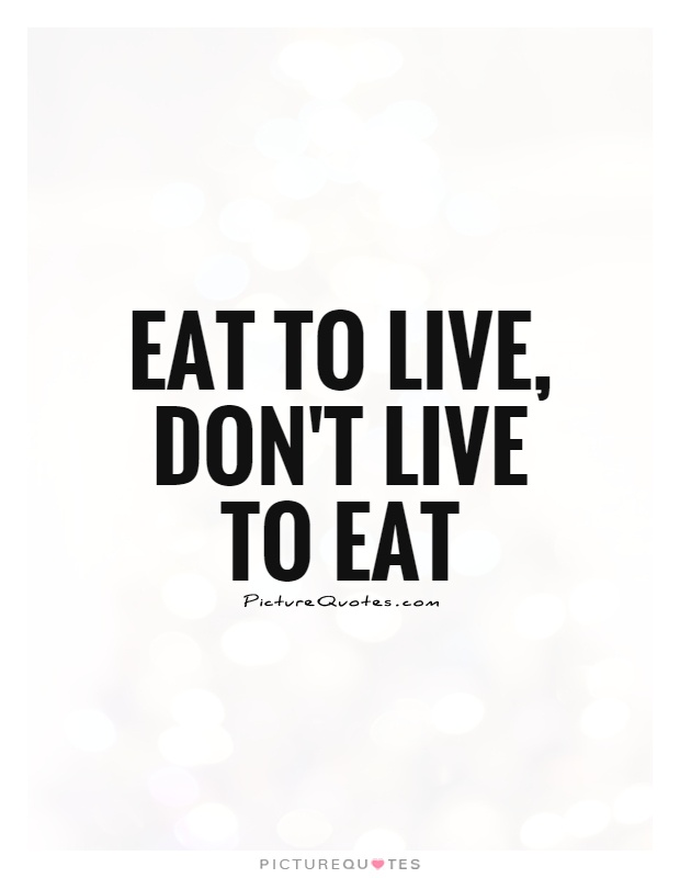 Eat to live, don't live to eat Picture Quote #1