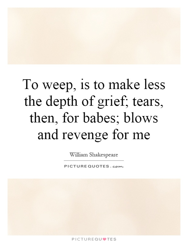 To weep, is to make less the depth of grief; tears, then, for babes; blows and revenge for me Picture Quote #1