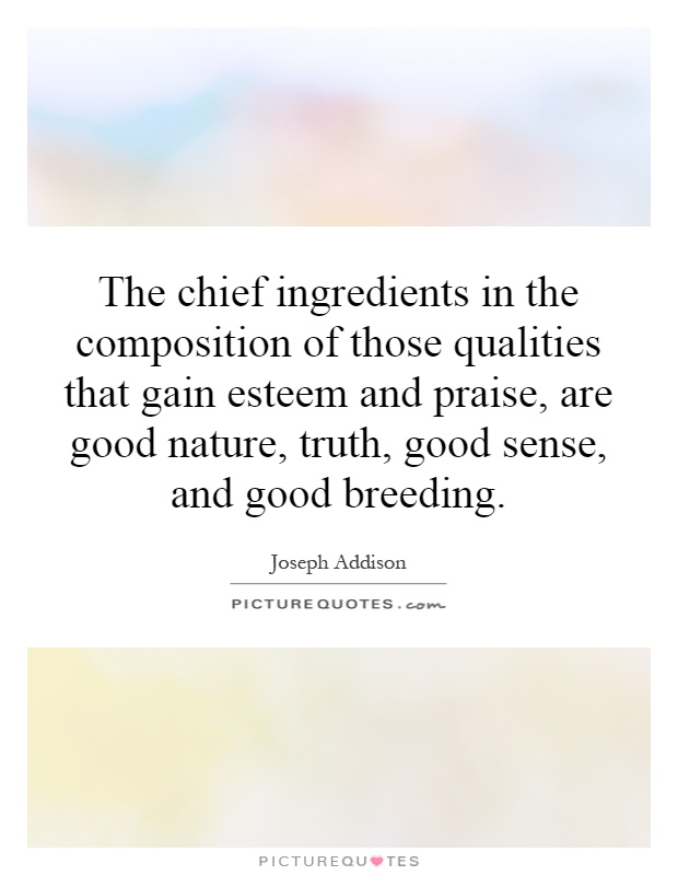 The chief ingredients in the composition of those qualities that gain esteem and praise, are good nature, truth, good sense, and good breeding Picture Quote #1