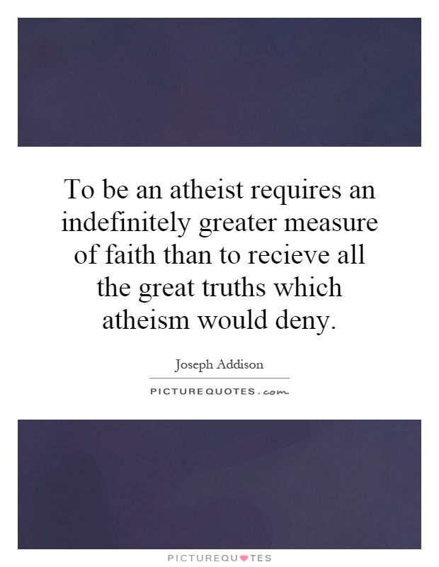 To be an atheist requires an indefinitely greater measure of faith than to recieve all the great truths which atheism would deny Picture Quote #1