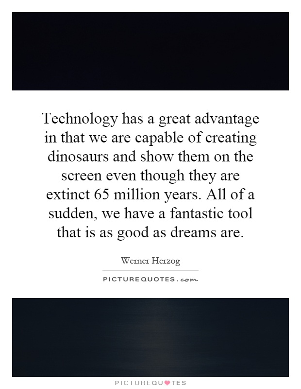 Technology has a great advantage in that we are capable of creating dinosaurs and show them on the screen even though they are extinct 65 million years. All of a sudden, we have a fantastic tool that is as good as dreams are Picture Quote #1