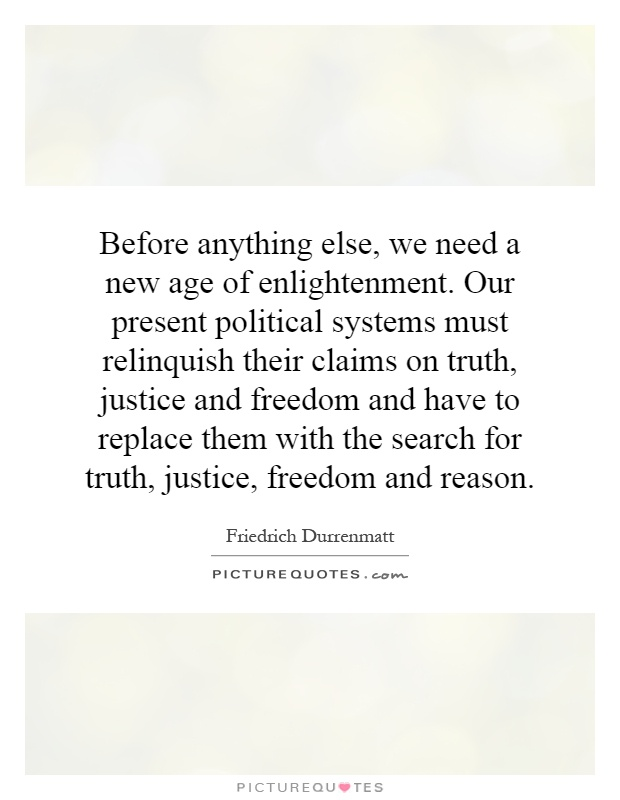Before anything else, we need a new age of enlightenment. Our present political systems must relinquish their claims on truth, justice and freedom and have to replace them with the search for truth, justice, freedom and reason Picture Quote #1