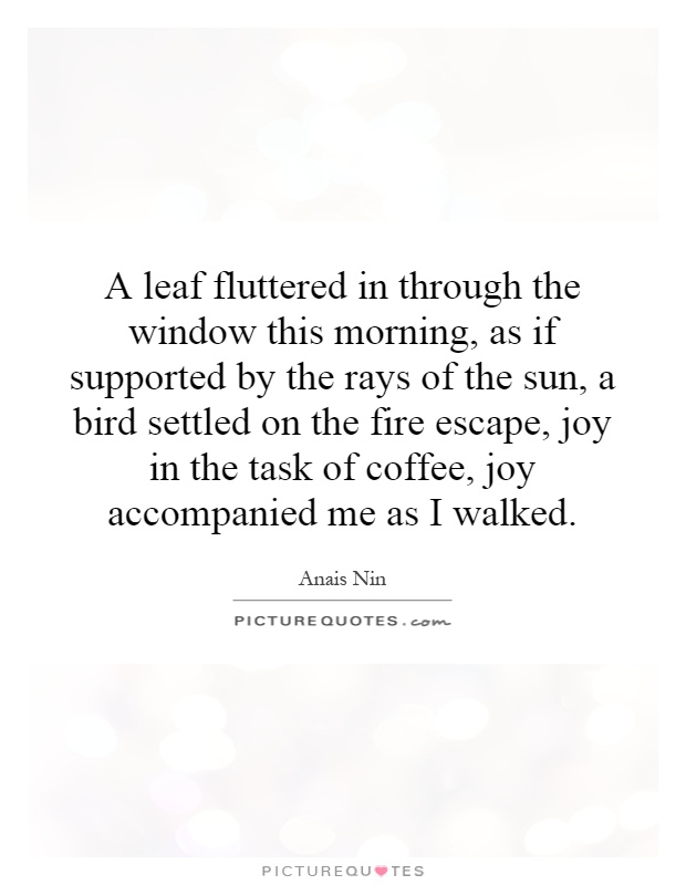 A leaf fluttered in through the window this morning, as if supported by the rays of the sun, a bird settled on the fire escape, joy in the task of coffee, joy accompanied me as I walked Picture Quote #1