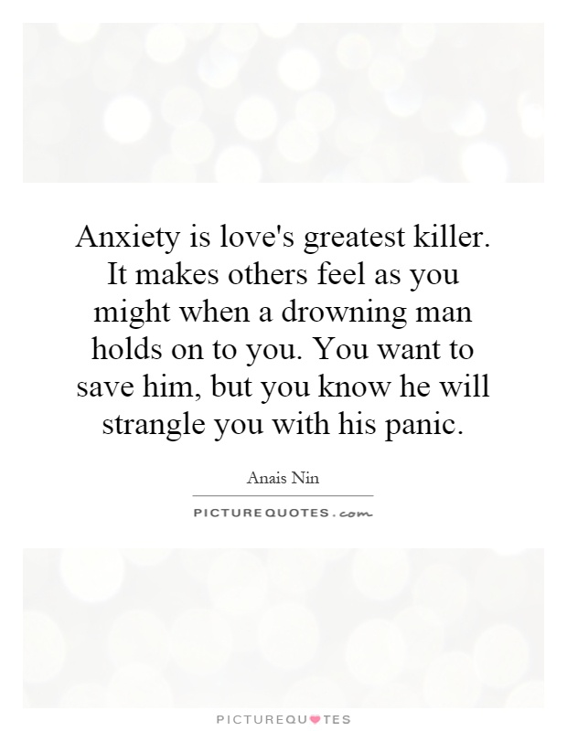 Anxiety is love's greatest killer. It makes others feel as you might when a drowning man holds on to you. You want to save him, but you know he will strangle you with his panic Picture Quote #1
