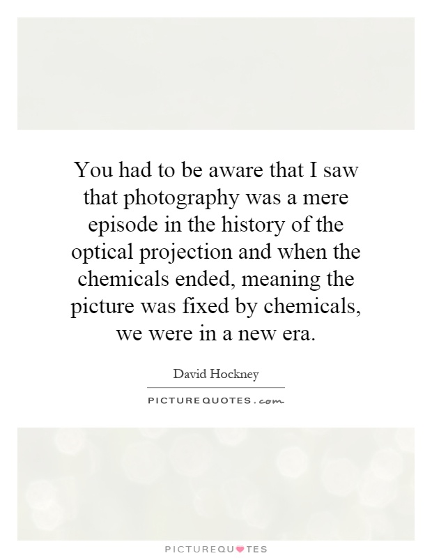 You had to be aware that I saw that photography was a mere episode in the history of the optical projection and when the chemicals ended, meaning the picture was fixed by chemicals, we were in a new era Picture Quote #1