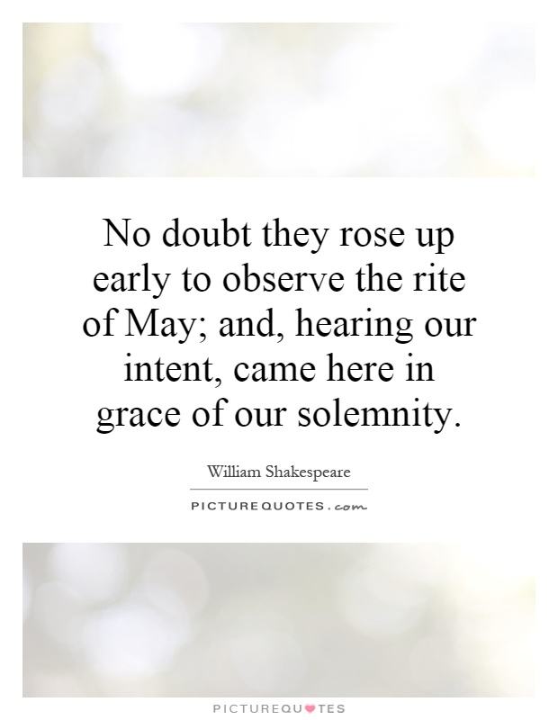 No doubt they rose up early to observe the rite of May; and, hearing our intent, came here in grace of our solemnity Picture Quote #1