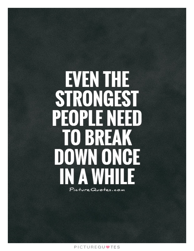 Even the strongest people need to break down once in a while Picture Quote #1