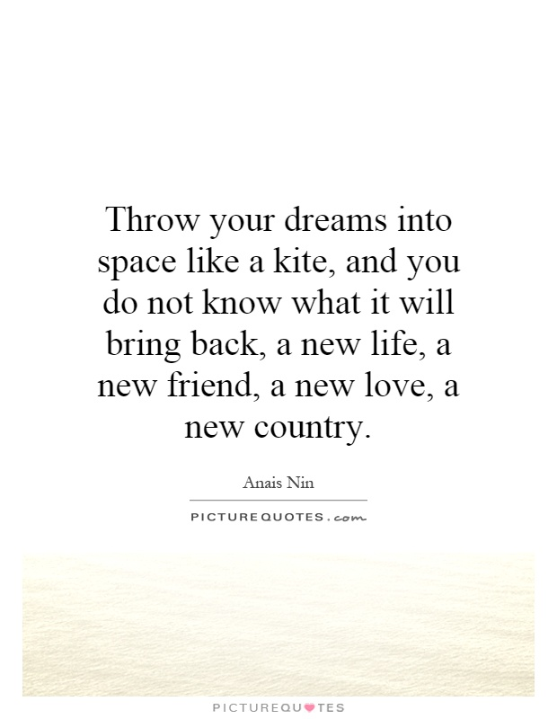 Throw your dreams into space like a kite, and you do not know what it will bring back, a new life, a new friend, a new love, a new country Picture Quote #1
