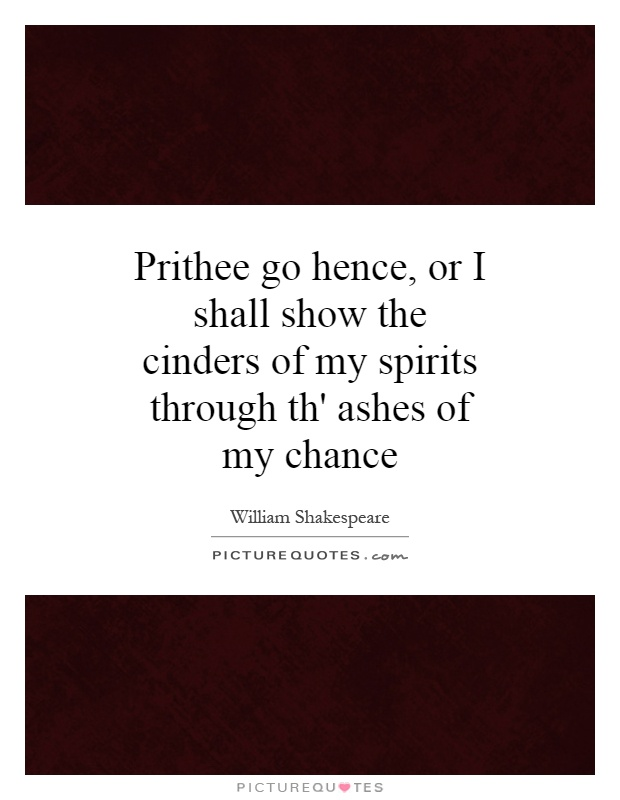 Prithee go hence, or I shall show the cinders of my spirits through th' ashes of my chance Picture Quote #1