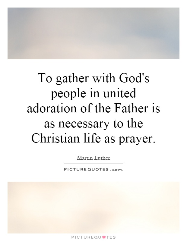 To gather with God's people in united adoration of the Father is as necessary to the Christian life as prayer Picture Quote #1