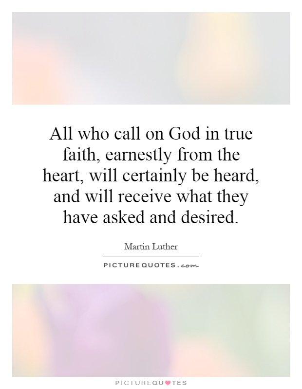 All who call on God in true faith, earnestly from the heart, will certainly be heard, and will receive what they have asked and desired Picture Quote #1