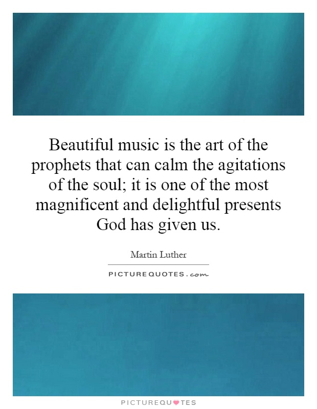 Beautiful music is the art of the prophets that can calm the agitations of the soul; it is one of the most magnificent and delightful presents God has given us Picture Quote #1