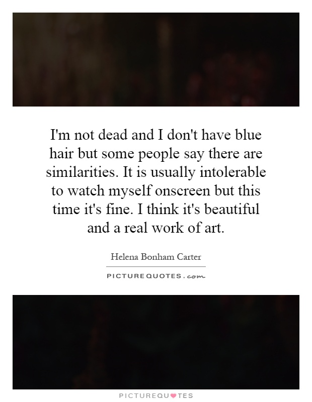 I'm not dead and I don't have blue hair but some people say there are similarities. It is usually intolerable to watch myself onscreen but this time it's fine. I think it's beautiful and a real work of art Picture Quote #1