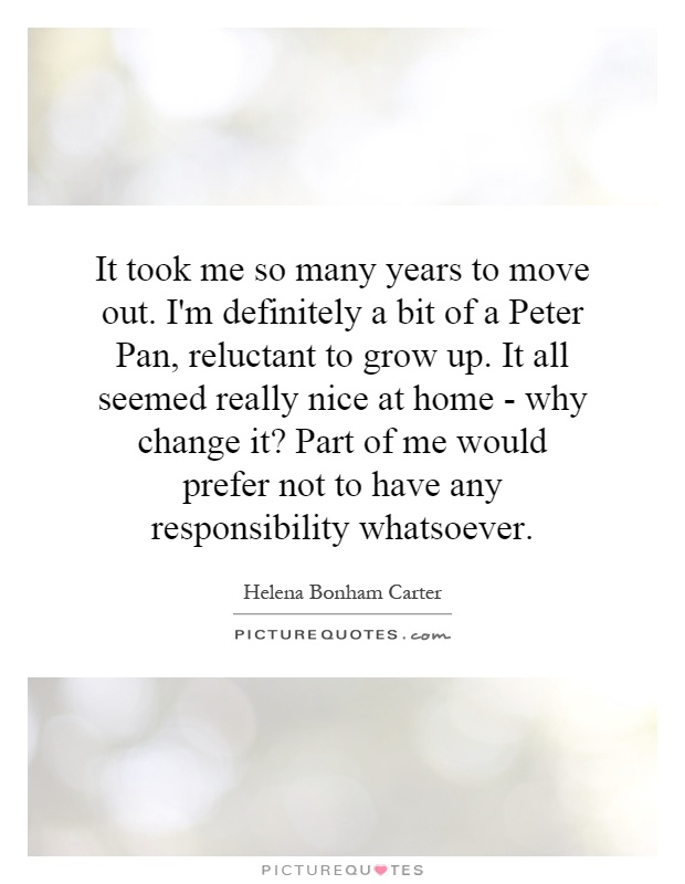 It took me so many years to move out. I'm definitely a bit of a Peter Pan, reluctant to grow up. It all seemed really nice at home - why change it? Part of me would prefer not to have any responsibility whatsoever Picture Quote #1
