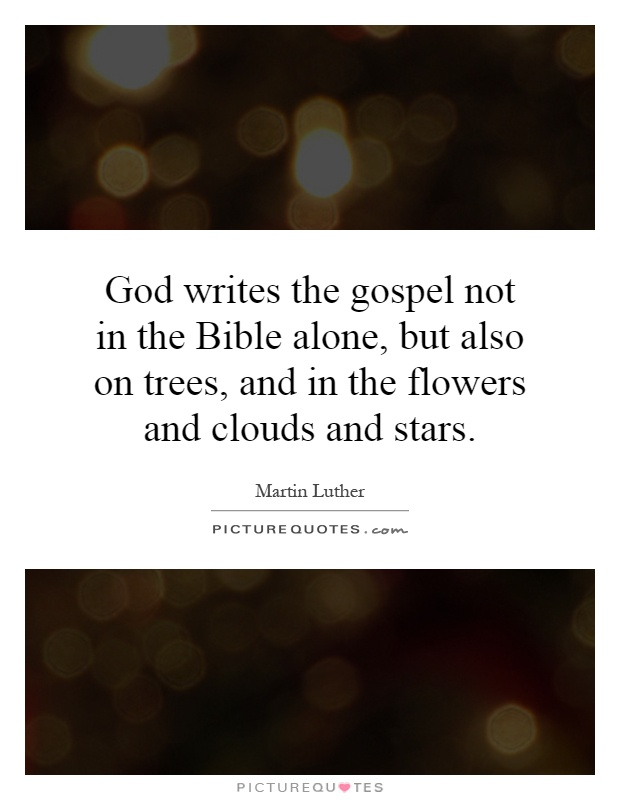 God writes the gospel not in the Bible alone, but also on trees, and in the flowers and clouds and stars Picture Quote #1