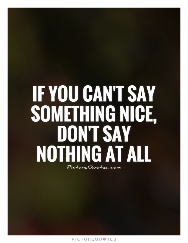 If you can't say something nice, don't say nothing at all Picture Quote #1