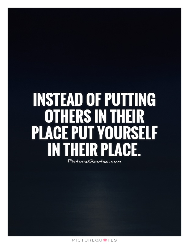 Instead of putting others in their place put yourself in their place Picture Quote #1