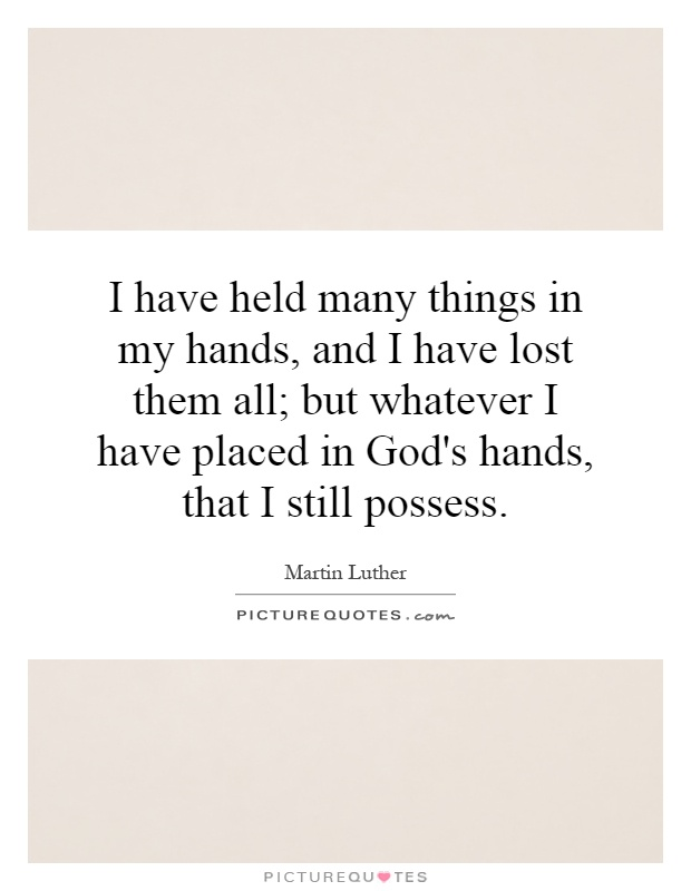 I have held many things in my hands, and I have lost them all; but whatever I have placed in God's hands, that I still possess Picture Quote #1