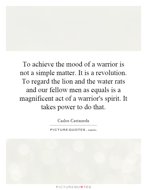 To achieve the mood of a warrior is not a simple matter. It is a revolution. To regard the lion and the water rats and our fellow men as equals is a magnificent act of a warrior's spirit. It takes power to do that Picture Quote #1