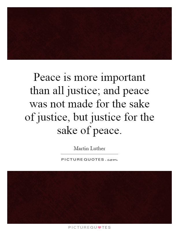 Peace is more important than all justice; and peace was not made for the sake of justice, but justice for the sake of peace Picture Quote #1