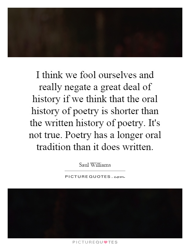 I think we fool ourselves and really negate a great deal of history if we think that the oral history of poetry is shorter than the written history of poetry. It's not true. Poetry has a longer oral tradition than it does written Picture Quote #1