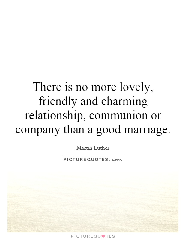 There is no more lovely, friendly and charming relationship, communion or company than a good marriage Picture Quote #1