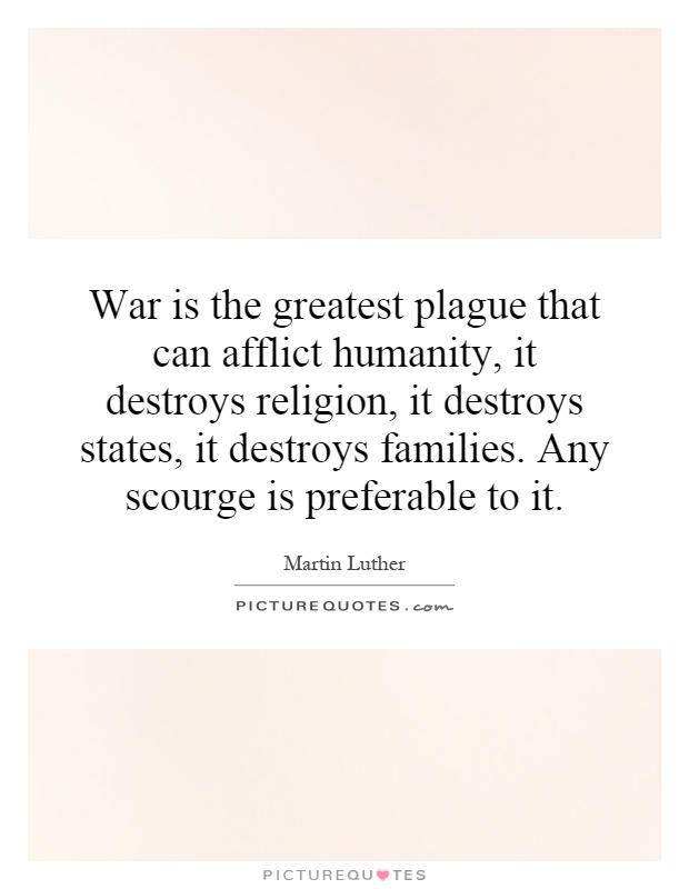 War is the greatest plague that can afflict humanity, it destroys religion, it destroys states, it destroys families. Any scourge is preferable to it Picture Quote #1