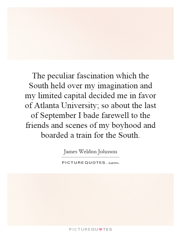 The peculiar fascination which the South held over my imagination and my limited capital decided me in favor of Atlanta University; so about the last of September I bade farewell to the friends and scenes of my boyhood and boarded a train for the South Picture Quote #1