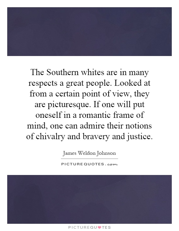 The Southern whites are in many respects a great people. Looked at from a certain point of view, they are picturesque. If one will put oneself in a romantic frame of mind, one can admire their notions of chivalry and bravery and justice Picture Quote #1