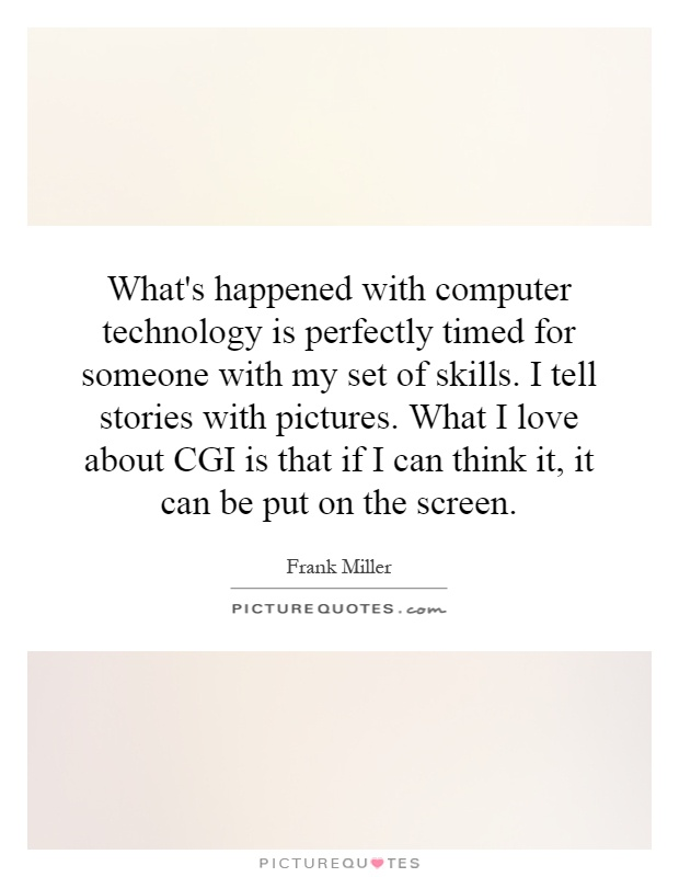 What's happened with computer technology is perfectly timed for someone with my set of skills. I tell stories with pictures. What I love about CGI is that if I can think it, it can be put on the screen Picture Quote #1