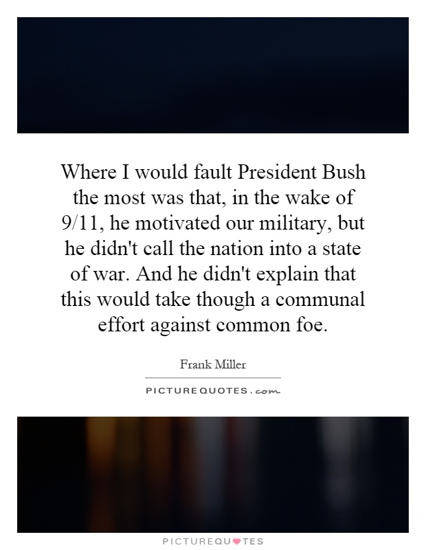 Where I would fault President Bush the most was that, in the wake of 9/11, he motivated our military, but he didn't call the nation into a state of war. And he didn't explain that this would take though a communal effort against common foe Picture Quote #1
