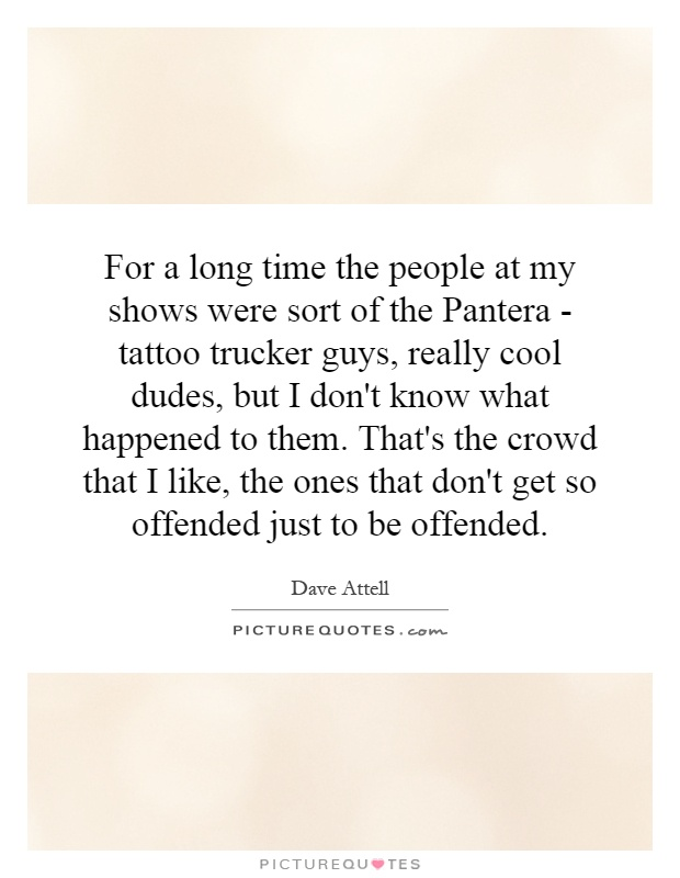 For a long time the people at my shows were sort of the Pantera - tattoo trucker guys, really cool dudes, but I don't know what happened to them. That's the crowd that I like, the ones that don't get so offended just to be offended Picture Quote #1