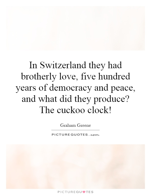 In Switzerland they had brotherly love, five hundred years of democracy and peace, and what did they produce? The cuckoo clock! Picture Quote #1