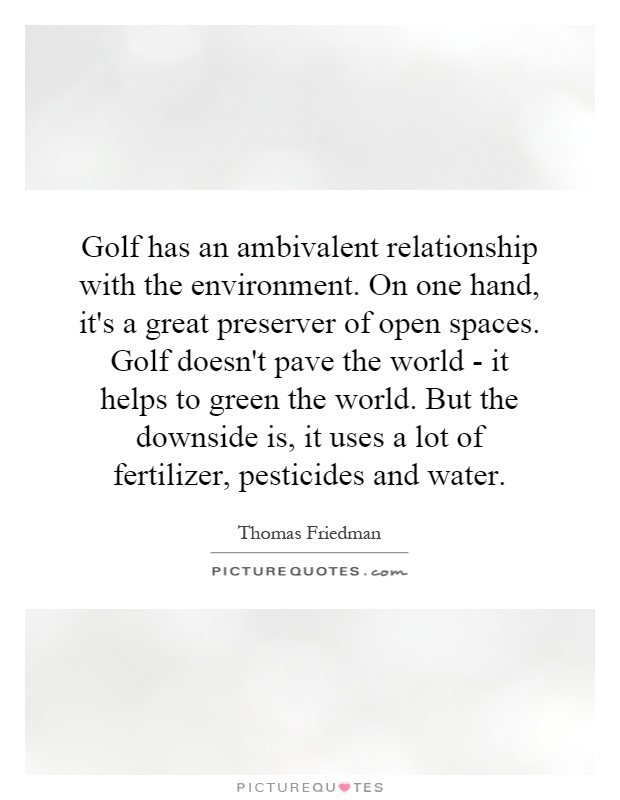 Golf has an ambivalent relationship with the environment. On one hand, it's a great preserver of open spaces. Golf doesn't pave the world - it helps to green the world. But the downside is, it uses a lot of fertilizer, pesticides and water Picture Quote #1