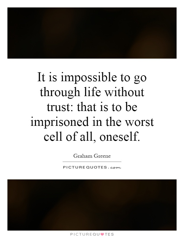 It is impossible to go through life without trust: that is to be imprisoned in the worst cell of all, oneself Picture Quote #1