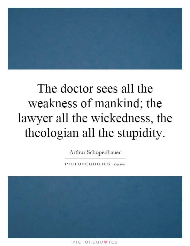 The doctor sees all the weakness of mankind; the lawyer all the wickedness, the theologian all the stupidity Picture Quote #1