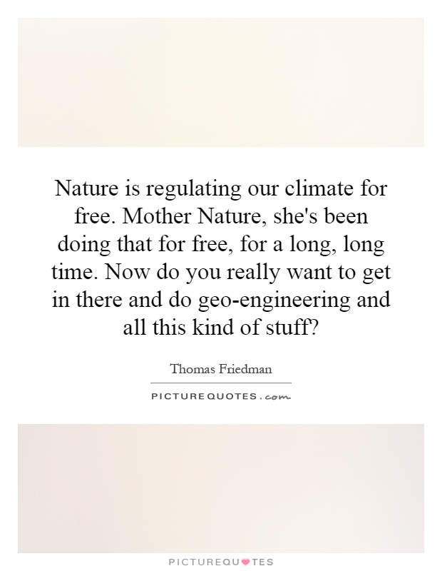 Nature is regulating our climate for free. Mother Nature, she's been doing that for free, for a long, long time. Now do you really want to get in there and do geo-engineering and all this kind of stuff? Picture Quote #1