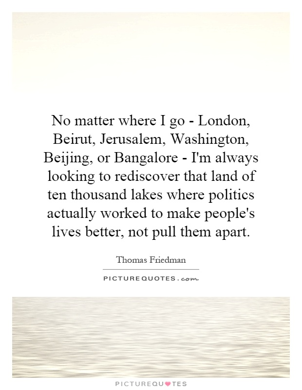 No matter where I go - London, Beirut, Jerusalem, Washington, Beijing, or Bangalore - I'm always looking to rediscover that land of ten thousand lakes where politics actually worked to make people's lives better, not pull them apart Picture Quote #1