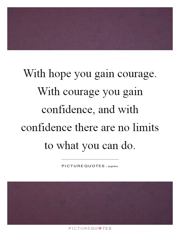 With hope you gain courage. With courage you gain confidence, and with confidence there are no limits to what you can do Picture Quote #1