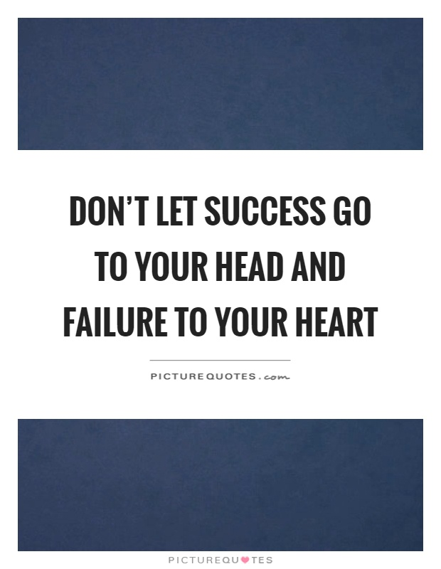 Don't let success go to your head and failure to your heart Picture Quote #1