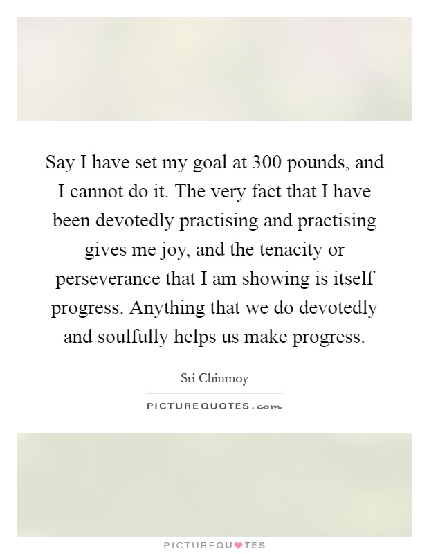 Say I have set my goal at 300 pounds, and I cannot do it. The very fact that I have been devotedly practising and practising gives me joy, and the tenacity or perseverance that I am showing is itself progress. Anything that we do devotedly and soulfully helps us make progress Picture Quote #1