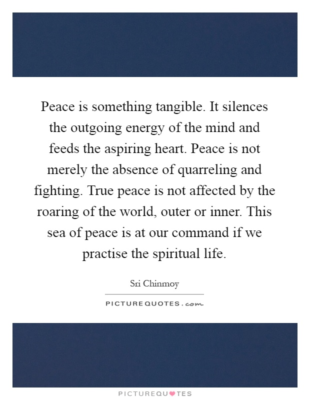 Peace is something tangible. It silences the outgoing energy of the mind and feeds the aspiring heart. Peace is not merely the absence of quarreling and fighting. True peace is not affected by the roaring of the world, outer or inner. This sea of peace is at our command if we practise the spiritual life Picture Quote #1