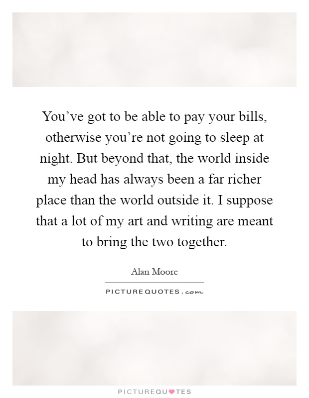 You've got to be able to pay your bills, otherwise you're not going to sleep at night. But beyond that, the world inside my head has always been a far richer place than the world outside it. I suppose that a lot of my art and writing are meant to bring the two together Picture Quote #1