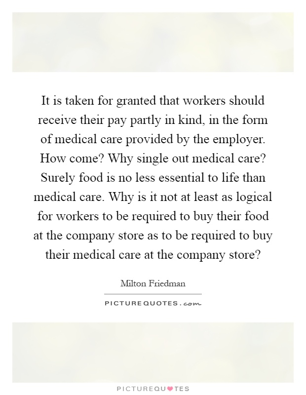 It is taken for granted that workers should receive their pay partly in kind, in the form of medical care provided by the employer. How come? Why single out medical care? Surely food is no less essential to life than medical care. Why is it not at least as logical for workers to be required to buy their food at the company store as to be required to buy their medical care at the company store? Picture Quote #1