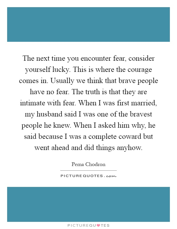 The next time you encounter fear, consider yourself lucky. This is where the courage comes in. Usually we think that brave people have no fear. The truth is that they are intimate with fear. When I was first married, my husband said I was one of the bravest people he knew. When I asked him why, he said because I was a complete coward but went ahead and did things anyhow Picture Quote #1