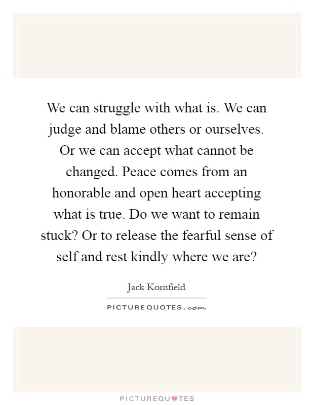 We can struggle with what is. We can judge and blame others or ourselves. Or we can accept what cannot be changed. Peace comes from an honorable and open heart accepting what is true. Do we want to remain stuck? Or to release the fearful sense of self and rest kindly where we are? Picture Quote #1