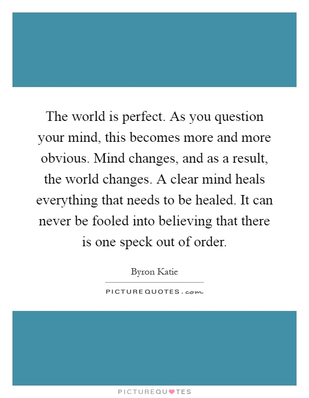The world is perfect. As you question your mind, this becomes more and more obvious. Mind changes, and as a result, the world changes. A clear mind heals everything that needs to be healed. It can never be fooled into believing that there is one speck out of order Picture Quote #1