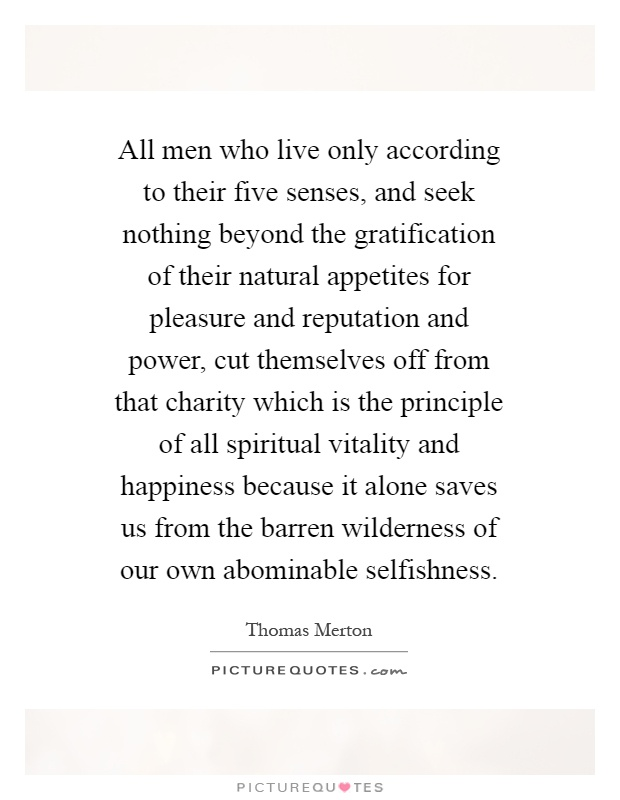 All men who live only according to their five senses, and seek nothing beyond the gratification of their natural appetites for pleasure and reputation and power, cut themselves off from that charity which is the principle of all spiritual vitality and happiness because it alone saves us from the barren wilderness of our own abominable selfishness Picture Quote #1