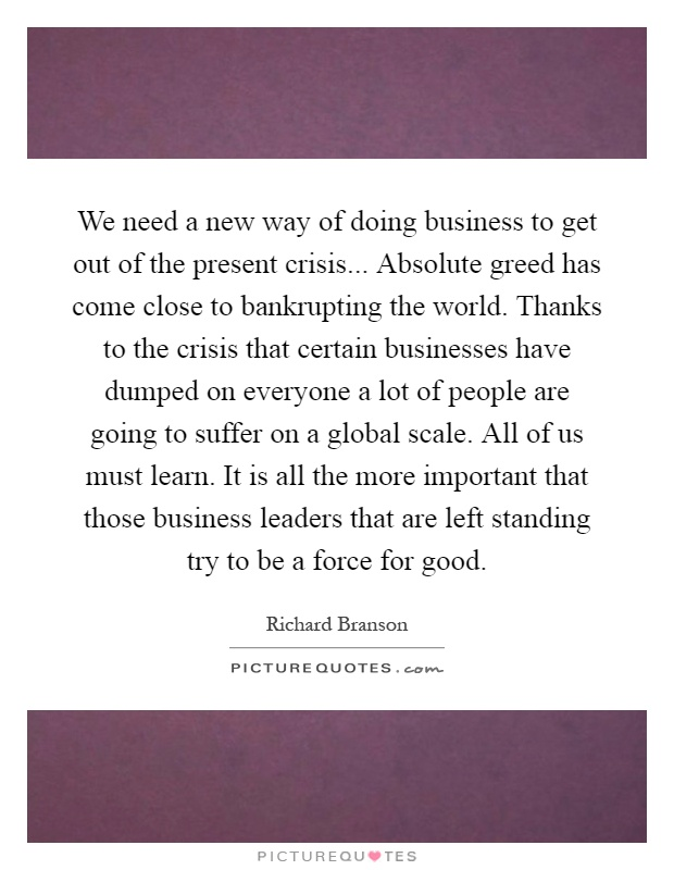 We need a new way of doing business to get out of the present crisis... Absolute greed has come close to bankrupting the world. Thanks to the crisis that certain businesses have dumped on everyone a lot of people are going to suffer on a global scale. All of us must learn. It is all the more important that those business leaders that are left standing try to be a force for good Picture Quote #1